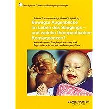 Bewegte Augenblicke im Leben des Säuglings - und welche therapeutischen Konsequenzen: Verbindung von Säuglingsforschung und Psychotherapie mit Körper ... (Beiträge zur Tanz- und Bewegungstherapie)