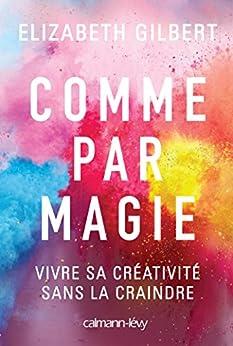 Comme par magie : Vivre sa créativité sans la craindre (Littérature Etrangère) par [Gilbert, Elizabeth]