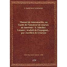 Manuel de tauromachie, ou Guide de l'amateur de courses de taureaux / J. Sánchez Lozano ; traduit de