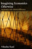 Imagining Economics Otherwise: Encounters with Identity/Difference (Routledge Frontiers of Political Economy)