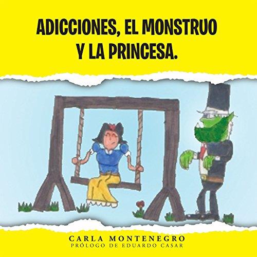 Adicciones, El Monstruo Y La Princesa. por Carla Montenegro