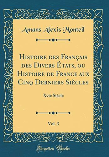 Histoire Des Français Des Divers États, Ou Histoire de France Aux Cinq Derniers Siècles, Vol. 3: Xvie Siècle (Classic Reprint) par Amans Alexis Monteil