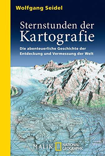 Sternstunden der Kartografie: Die abenteuerliche Geschichte der Entdeckung und Vermessung der Welt