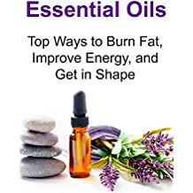 Essential Oils: Top Ways to Burn Fat, Improve Energy, and Get in Shape (English Edition)