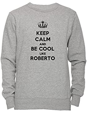 Keep Calm And Be Cool Like Roberto Unisex Uomo Donna Felpa Maglione Pullover Grigio Tutti Dimensioni Men's Women's...