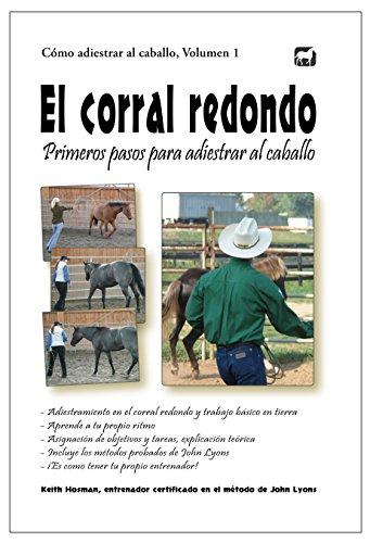 El corral redondo: Primeros pasos para adiestrar al caballo: Adiestramiento en el corral redondo y trabajo básico en tierra (Cómo adiestrar al caballo nº 1) por Keith Hosman