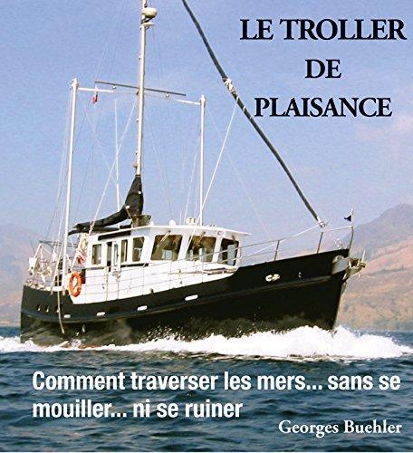 Le livre du Troller de plaisance: Comment traverser les mers sans se mouiller... ni se ruiner