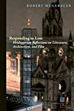 Responding to Loss: Heideggerian Reflections on Literature, Architecture, and Film (Perspectives in Continental Philosophy)