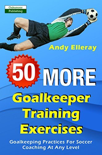 50 More Goalkeeper Training Exercises: Goalkeeping Practices For ...