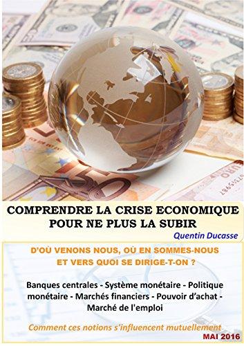 Comprendre la crise économique pour ne plus la subir: d'où venons-nous, où en sommes-nous et vers quoi se dirige-t-on ?
