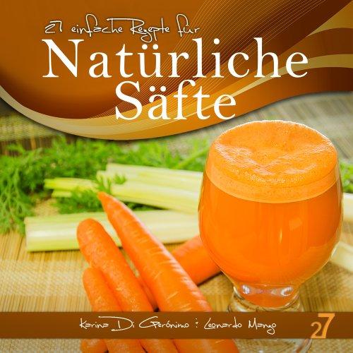 27 einfache Rezepte für Natürliche Säfte (Säfte und Smoothies 1) -