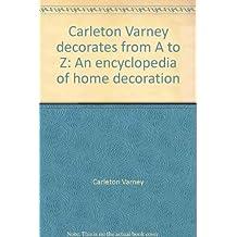 Carleton Varney decorates from A to Z: An encyclopedia of home decoration by Carleton Varney (1977-08-01)