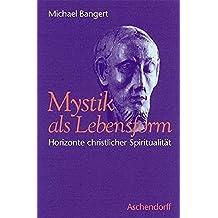Mystik als Lebensform: Horizonte christlicher Spiritualität