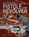 La grande enciclopedia delle pistole e dei revolver