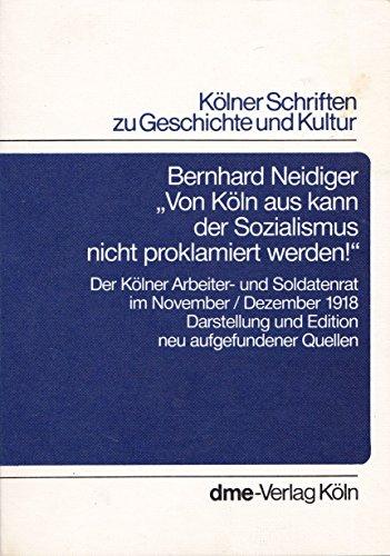 ''Von Köln aus kann der Sozialismus nicht proklamiert werden!'' Der Kölner Arbeiter- und Soldatenrat im November/Dezember 1918. Darstellung und Edition neu aufgefundener Quellen.