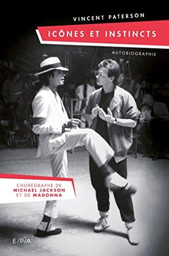 Icônes et Instincts - Autobiographie Vincent Paterson: Le chorégraphe de Michael Jackson et Madonna par Vincent Paterson