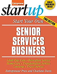 Start Your Own Senior Services Business: Adult Day Care, Relocation Services, Homecare, Transportation Service, Concierge, Travel Service and More (Startup)