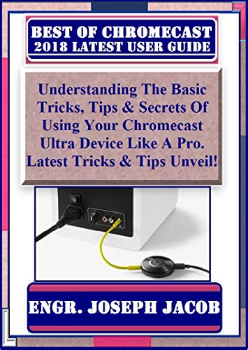 Best Of Chromecast 2018 Latest Usert Guide: Understanding The Basic Tricks, Tips & Secrets Of Using Your Chromecast Ultra Device Like A Pro. Latest Tricks & Tips Unveil! (English Edition)