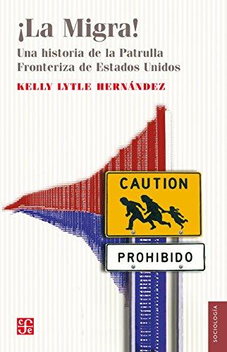¡La migra!. Una historia de la patrulla fronteriza de Estados Unidos (Sociología) por Kelly Lytle Hernández