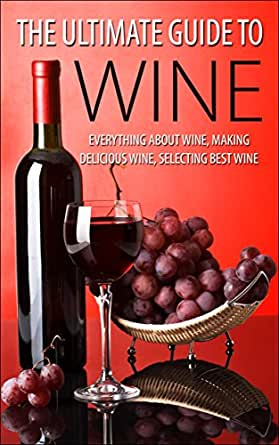 The ultimate guide to wine everything about wine making delicious wine selecting best wine - Make good house wine tips vinter ...