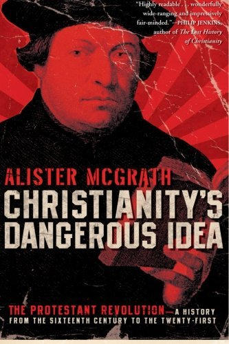 Christianity's Dangerous Idea: The Protestant Revolution--A History from the Sixteenth Century to the Twenty-First by Alister McGrath (2008-11-04)