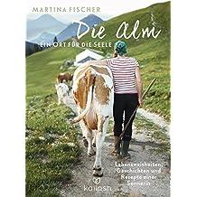 Die Alm - Ein Ort für die Seele: Lebensweisheiten, Geschichten und Rezepte einer Sennerin