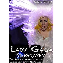 Lady Gaga Biography: The Mother Monster of the Music Industry Revealed (English Edition)