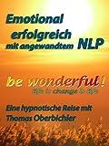 be wonderful! Emotional erfolgreich mit angewandtem NLP! (Erfolgreich im Alltag 1)