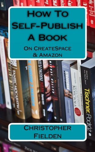 How To Self-Publish A Book On CreateSpace & Amazon: This book contains easy to follow instructions that show you how to self-publish a book on Amazon ... lots of practical advice along the way. by Christopher Fielden (2016-04-19)