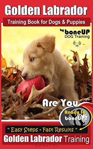 Golden Labrador Training Book for Dogs & Puppies by Bone Up Dog Training: Are You Ready to Bone Up? Easy Steps * Fast Results Golden Labrador Training (English Edition)