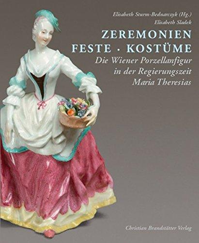 Zeremonien. Feste. Kostüme: Die Wiener Porzellanfigur in der Regierungszeit Maria Theresias (Das Kostüm Der Gesellschaft)