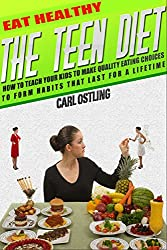 Eat Healthy: The Teen Diet: How to Teach Your Kids to Make Quality Eating Choices and Form Habits That Last For a Lifetime (teen issues, child diet, teen ... esteem, child weight loss) (English Edition)