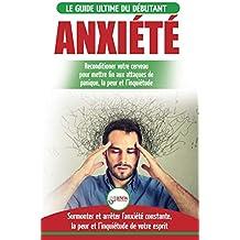 Anxiété: Guérir votre cerveau anxieux - Mettre fin aux stress et attaques de panique - Arrêter et contrôler votre craintes, peur et inquiétude constante (Livre en Français / Anxiety French Book)