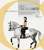 Der Dressursitz: Richtig sitzen - Feiner reiten - Gesunder Pferderücken / Ein Handbuch für Reiter