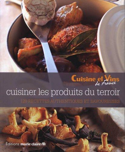 Cuisiner les produits du terroir : 120 recettes authentiques et savoureuses