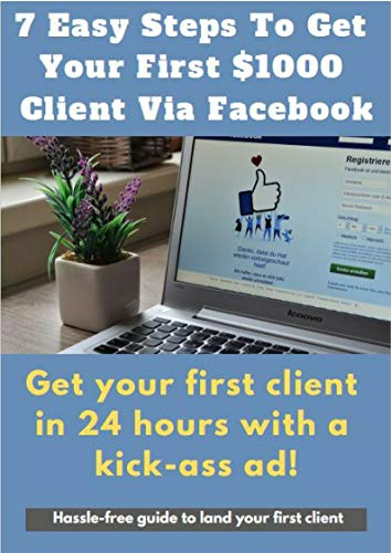 7 Easy Steps To Get Your First $1000 Client Via Facebook: Get your first client in 24 hours with a kick-ass ad! (English Edition)