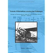 Deutsche Militärluftfahrt zwischen den Weltkriegen: Beiträge zur Planung und zum Aufbau der neuen deutschen Luftwaffe nach dem 1. Weltkrieg