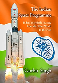 The Indian Space Programme: India's incredible journey from the Third World towards the First. (English Edition) di [Singh, Gurbir]