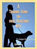 A Training Guide On Drug Detection K9's: It's cheaper than you think