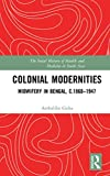 Colonial Modernities: Midwifery in Bengal, c.1860–1947 (The Social History of Health and Medicine in South Asia)