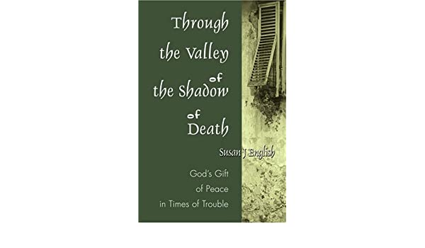 Through the Valley of the Shadow of Death: Gods Gift of Peace in Times of Trouble