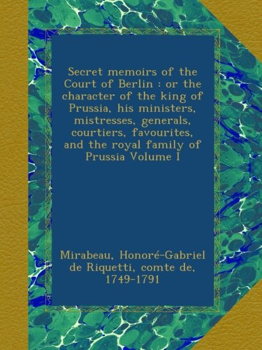 Secret memoirs of the Court of Berlin : or the character of the king of Prussia, his ministers, mistresses, generals, courtiers, favourites, and the royal family of Prussia Volume I