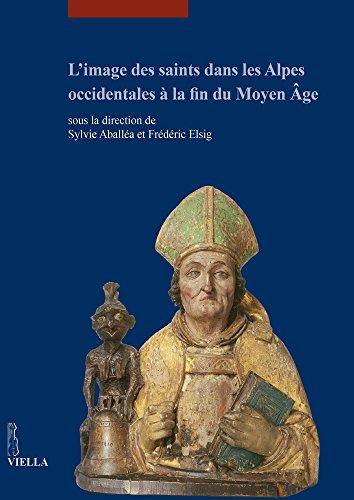 L'image Des Saints Dans Les Alpes Occidentales a La Fin Du Moyen Age: Actes Du Colloque International Tenu Au Musee Dart Et D'histoire De Geneve 17-18 Juin 2013