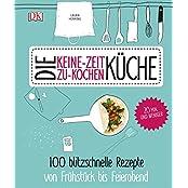 Die Keine-Zeit-zu-Kochen-Küche: 100 blitzschnelle Rezepte von Frühstück bis Feierabend