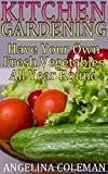 Kitchen Gardening: Have Your Own Fresh Vegetables All Year Round: (Indoor Gardening, Beginner Gardening)