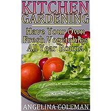 Kitchen Gardening: Have Your Own Fresh Vegetables All Year Round: (Indoor Gardening, Beginner Gardening) (English Edition)