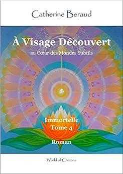 À Visage Découvert - au Cœur des Mondes Subtils: Immortelle - Tome 4