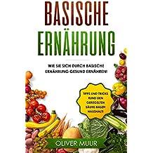 Basische Ernährung: Tipps und Tricks den Körper natürlich zu entgiften. Rezepte und Nahrungsmitteltabellen inklusive! Säure-Basen Kochbuch für gesunde Ernährung! Basisch Ernähren, Basische Rezepte