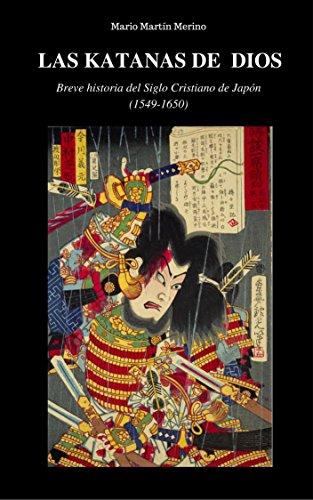 Las katanas de Dios: Breve historia del Siglo Cristiano de Japón (1549-1650) por Mario Martín Merino
