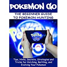 POKEMON GO:The Beginner Guide to Pokemon Hunting: Tips, Hints, Secrets, Strategies and Tricks for Catching, Battling, and Evolving Your Pokemon (Pokemon Guide Book 1)